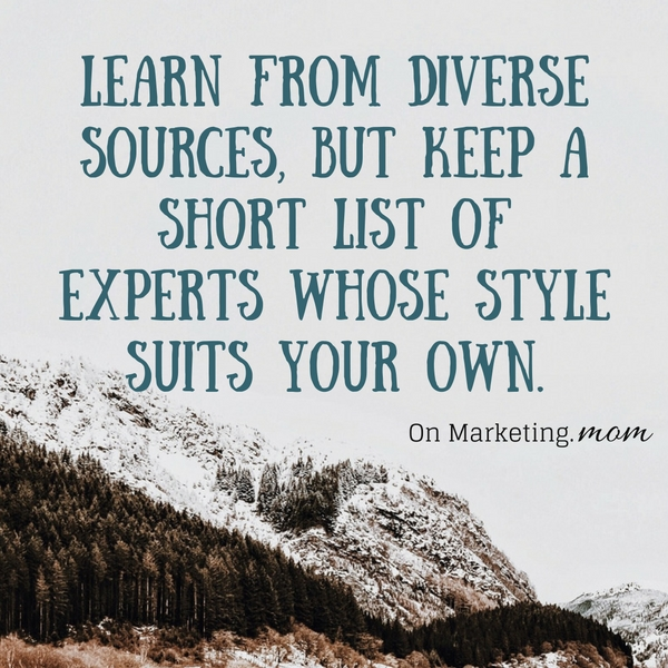 Learn from diverse sources, but keep a short list of experts whose style suits your own